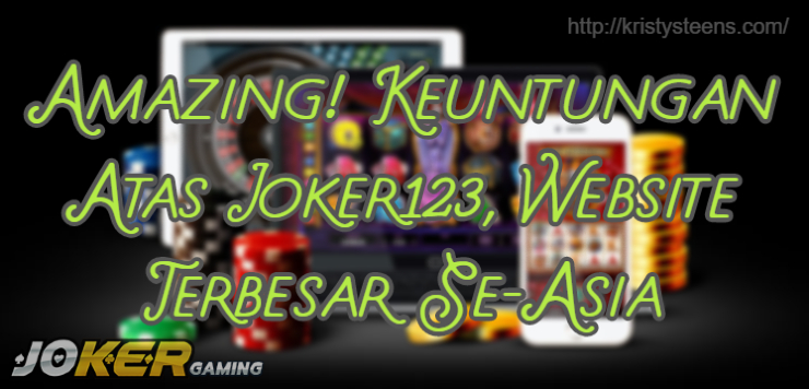 Amazing! Keuntungan Atas Joker123, Website Terbesar Se-Asia