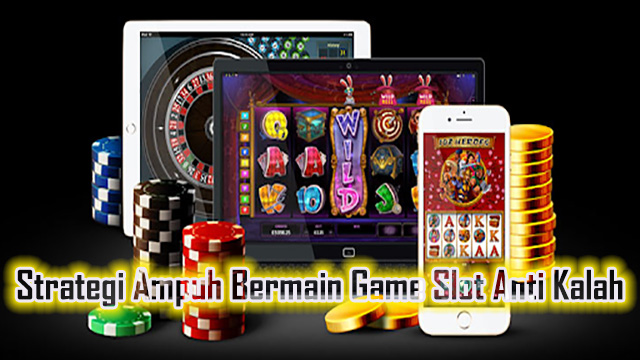 Strategi Ampuh Bermain Game Slot Anti Kalah