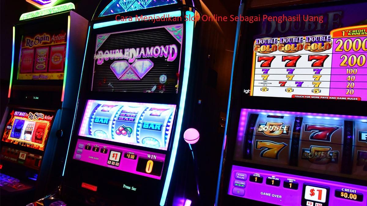 Cara Menjadikan Slot Online Sebagai Penghasil Uang